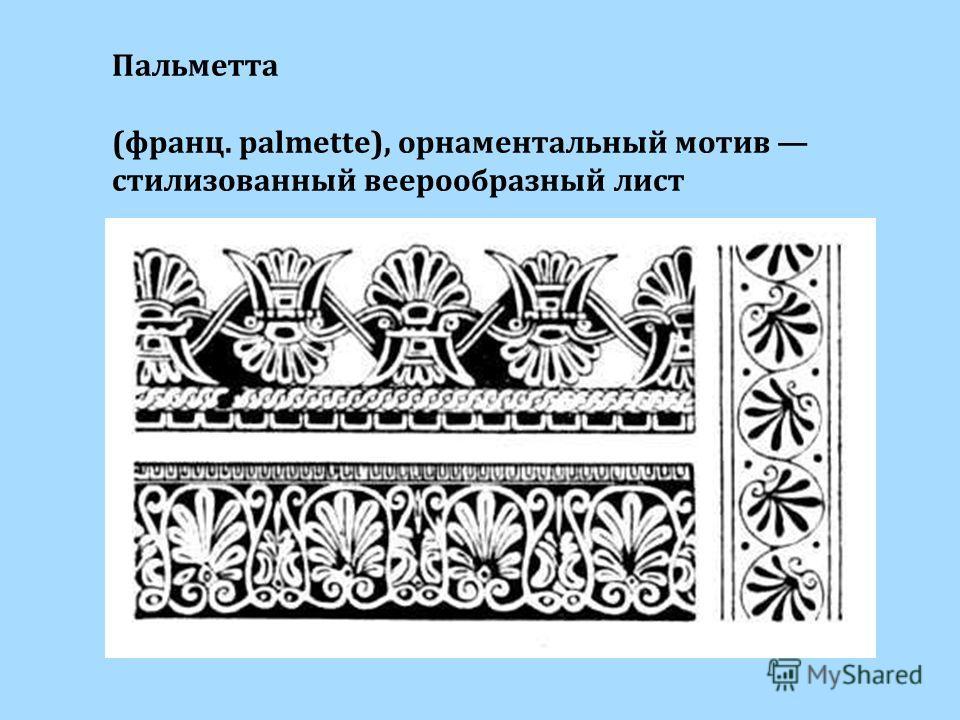 Пальметта (франц. palmette), орнаментальный мотив стилизованный веерообразный лист