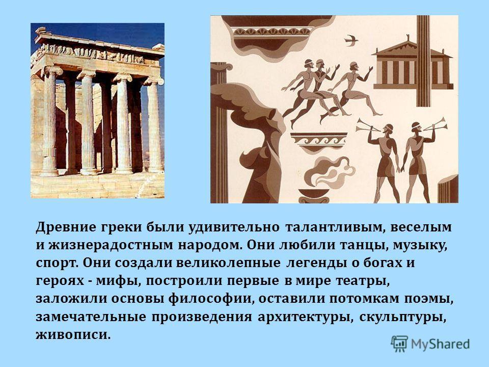Древние греки были удивительно талантливым, веселым и жизнерадостным народом. Они любили танцы, музыку, спорт. Они создали великолепные легенды о богах и героях - мифы, построили первые в мире театры, заложили основы философии, оставили потомкам поэм