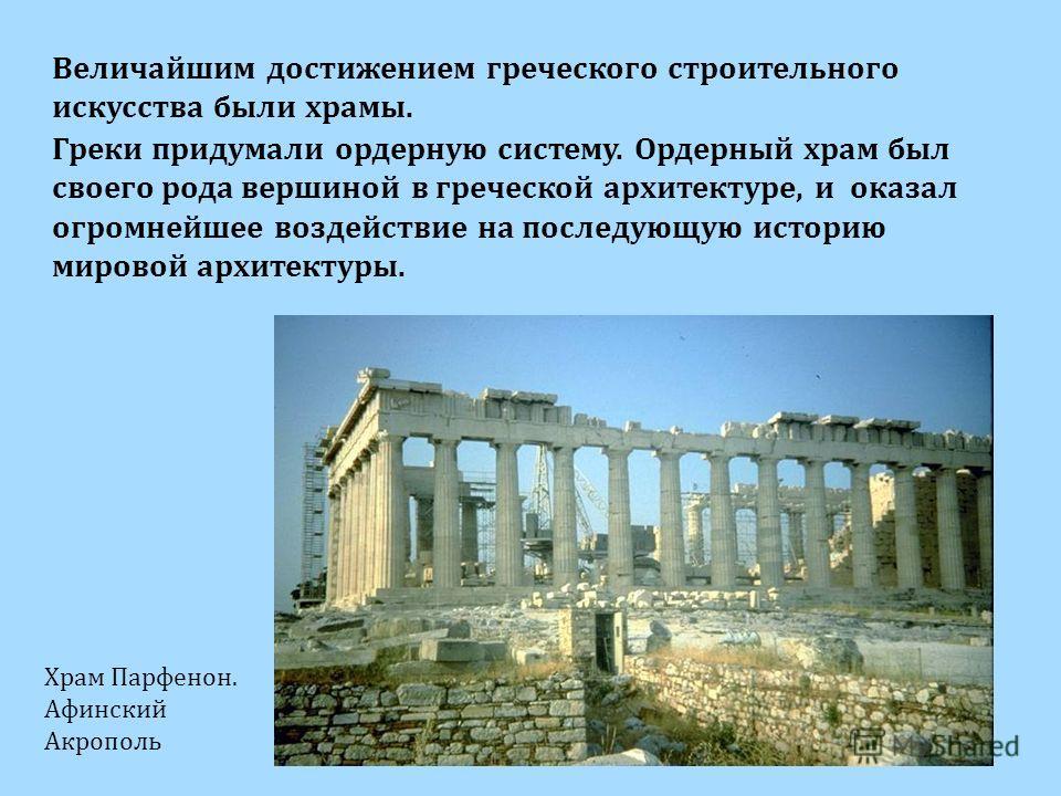 Величайшим достижением греческого строительного искусства были храмы. Греки придумали ордерную систему. Ордерный храм был своего рода вершиной в греческой архитектуре, и оказал огромнейшее воздействие на последующую историю мировой архитектуры. Храм