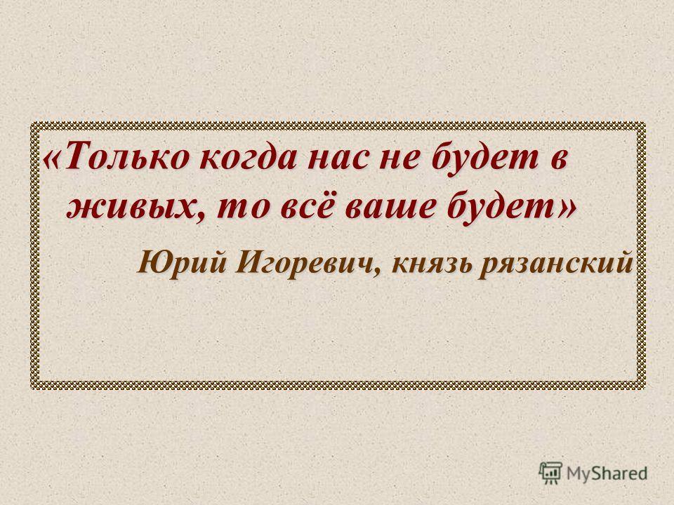 «Только когда нас не будет в живых, то всё ваше будет» Юрий Игоревич, князь рязанский Юрий Игоревич, князь рязанский