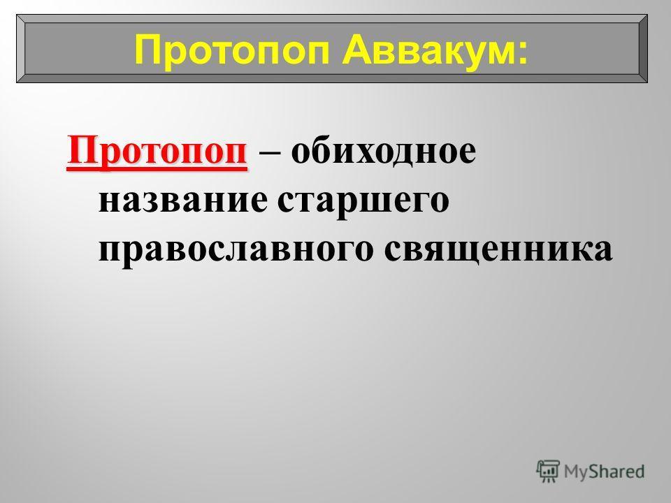 Протопоп Протопоп – обиходное название старшего православного священника Протопоп Аввакум: