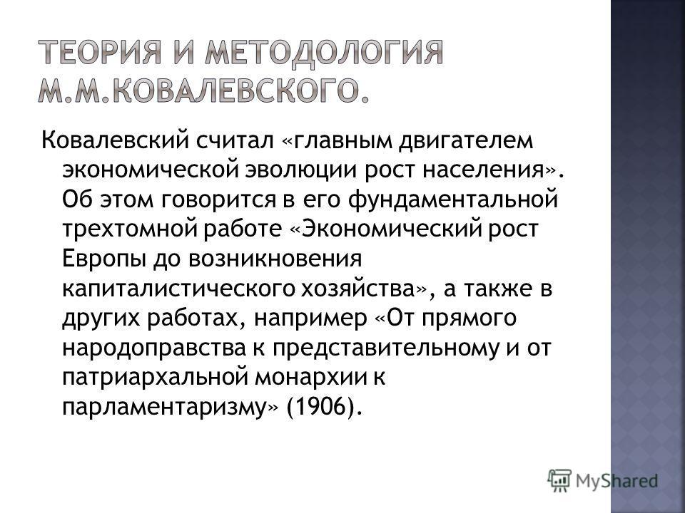 Ковалевский считал «главным двигателем экономической эволюции рост населения». Об этом говорится в его фундаментальной трехтомной работе «Экономический рост Европы до возникновения капиталистического хозяйства», а также в других работах, например «От