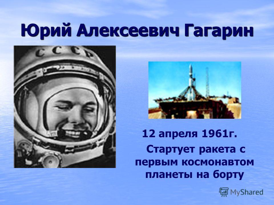 Юрий Алексеевич Гагарин 12 апреля 1961г. Стартует ракета с первым космонавтом планеты на борту