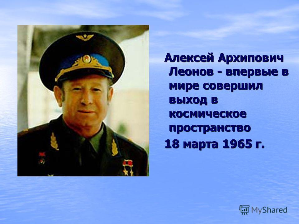Алексей Архипович Леонов - впервые в мире совершил выход в космическое пространство Алексей Архипович Леонов - впервые в мире совершил выход в космическое пространство 18 марта 1965 г. 18 марта 1965 г.