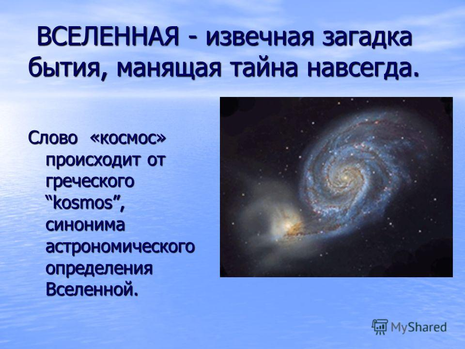 ВСЕЛЕННАЯ - извечная загадка бытия, манящая тайна навсегда. ВСЕЛЕННАЯ - извечная загадка бытия, манящая тайна навсегда. Слово «космос» происходит от греческого kosmos, синонима астрономического определения Вселенной.