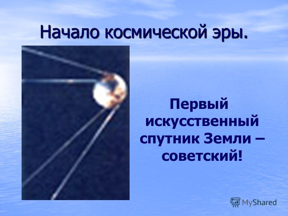 Начало космической эры. Первый искусственный спутник Земли – советский!