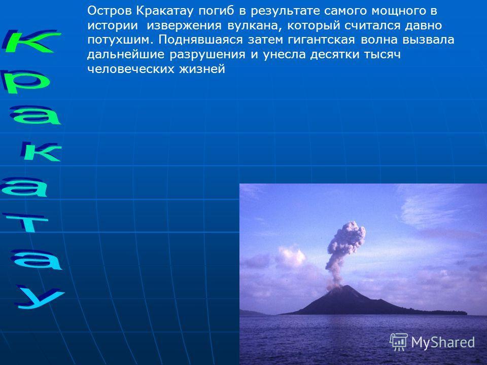Остров Кракатау погиб в результате самого мощного в истории извержения вулкана, который считался давно потухшим. Поднявшаяся затем гигантская волна вызвала дальнейшие разрушения и унесла десятки тысяч человеческих жизней