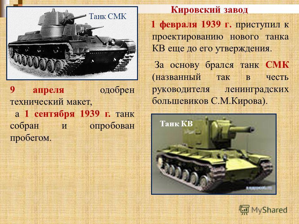 Кировский завод 1 февраля 1939 г. приступил к проектированию нового танка КВ еще до его утверждения. За основу брался танк СМК (названный так в честь руководителя ленинградских большевиков С.М.Кирова). Танк СМК Танк КВ 9 апреля одобрен технический ма