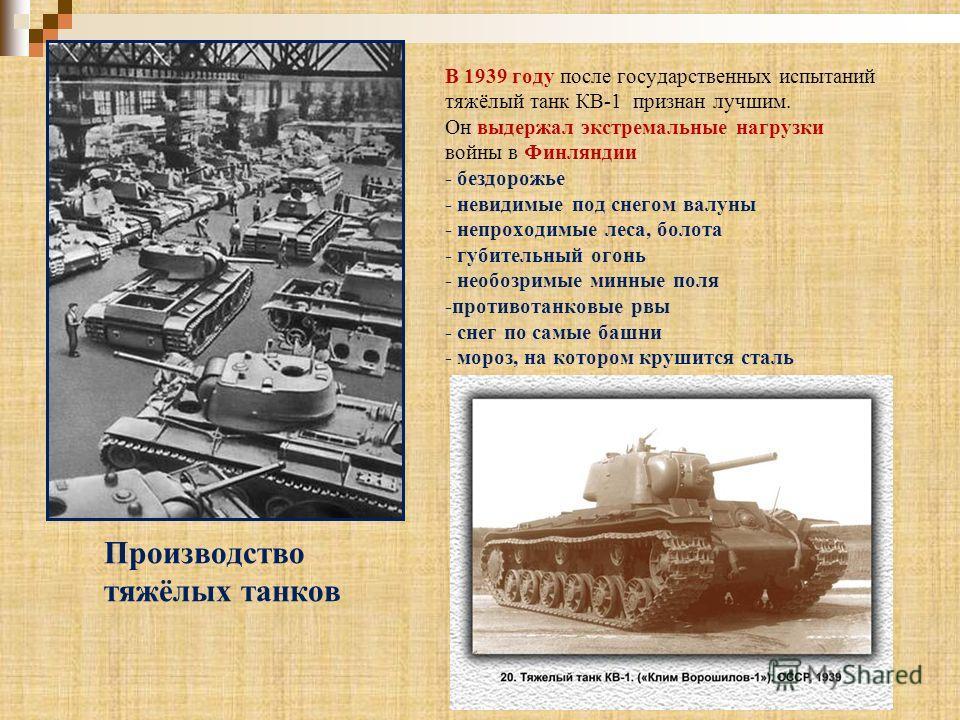В 1939 году после государственных испытаний тяжёлый танк КВ-1 признан лучшим. Он выдержал экстремальные нагрузки войны в Финляндии - бездорожье - невидимые под снегом валуны - непроходимые леса, болота - губительный огонь - необозримые минные поля -п