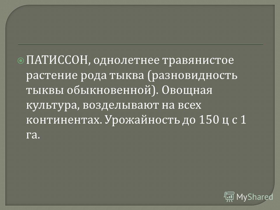 ПАТИССОН, однолетнее травянистое растение рода тыква ( разновидность тыквы обыкновенной ). Овощная культура, возделывают на всех континентах. Урожайность до 150 ц с 1 га.