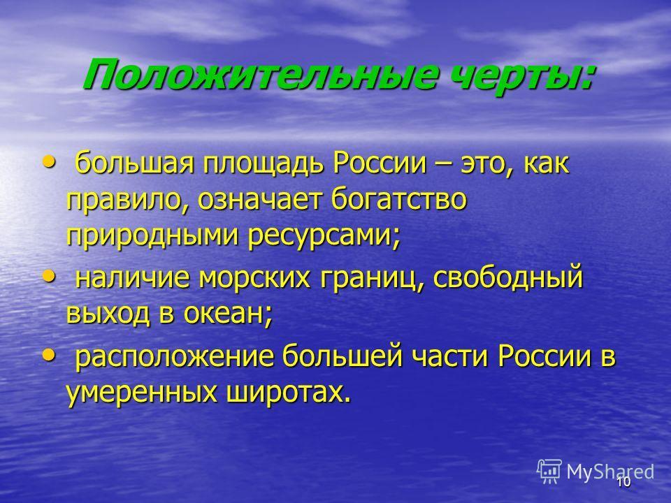 10 Положительные черты: большая площадь России – это, как правило, означает богатство природными ресурсами; большая площадь России – это, как правило, означает богатство природными ресурсами; наличие морских границ, свободный выход в океан; наличие м
