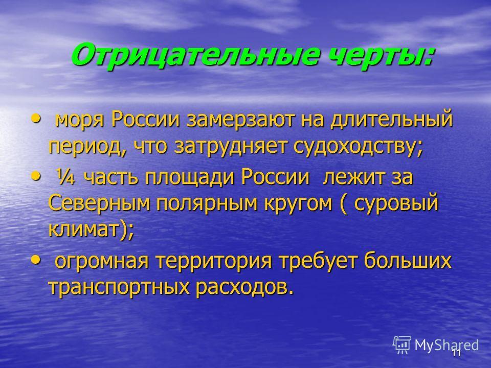 11 Отрицательные черты: Отрицательные черты: моря России замерзают на длительный период, что затрудняет судоходству; моря России замерзают на длительный период, что затрудняет судоходству; ¼ часть площади России лежит за Северным полярным кругом ( су