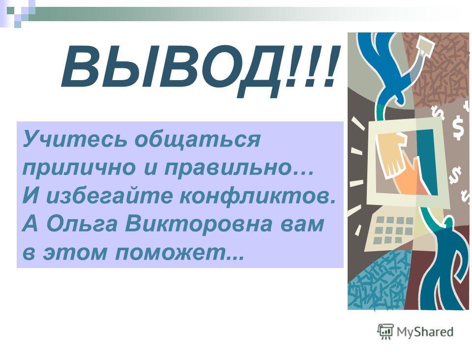 ВЫВОД!!! Учитесь общаться прилично и правильно… И избегайте конфликтов. А Ольга Викторовна вам в этом поможет...