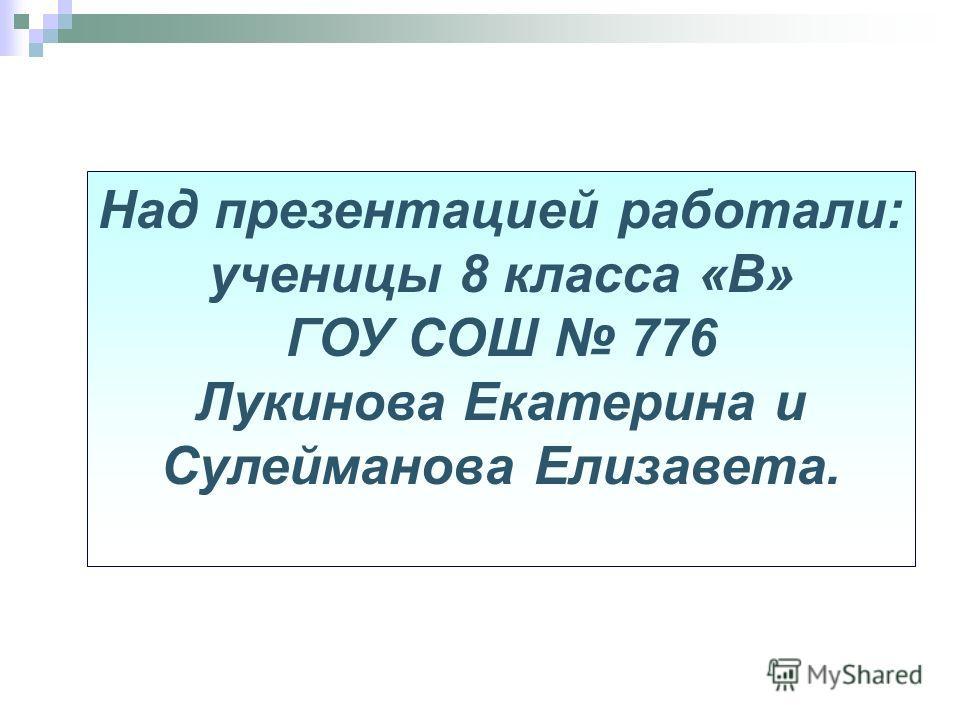 Над презентацией работали: ученицы 8 класса «В» ГОУ СОШ 776 Лукинова Екатерина и Сулейманова Елизавета.