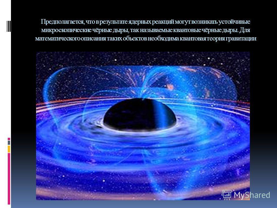 Предполагается, что в результате ядерных реакций могут возникать устойчивые микроскопические чёрные дыры, так называемые квантовые чёрные дыры. Для математического описания таких объектов необходима квантовая теория гравитации