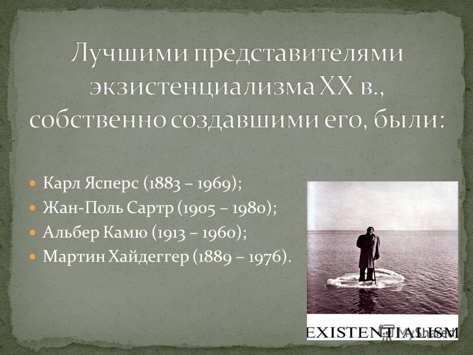 Карл Ясперс (1883 – 1969); Жан-Поль Сартр (1905 – 1980); Альбер Камю (1913 – 1960); Мартин Хайдеггер (1889 – 1976).
