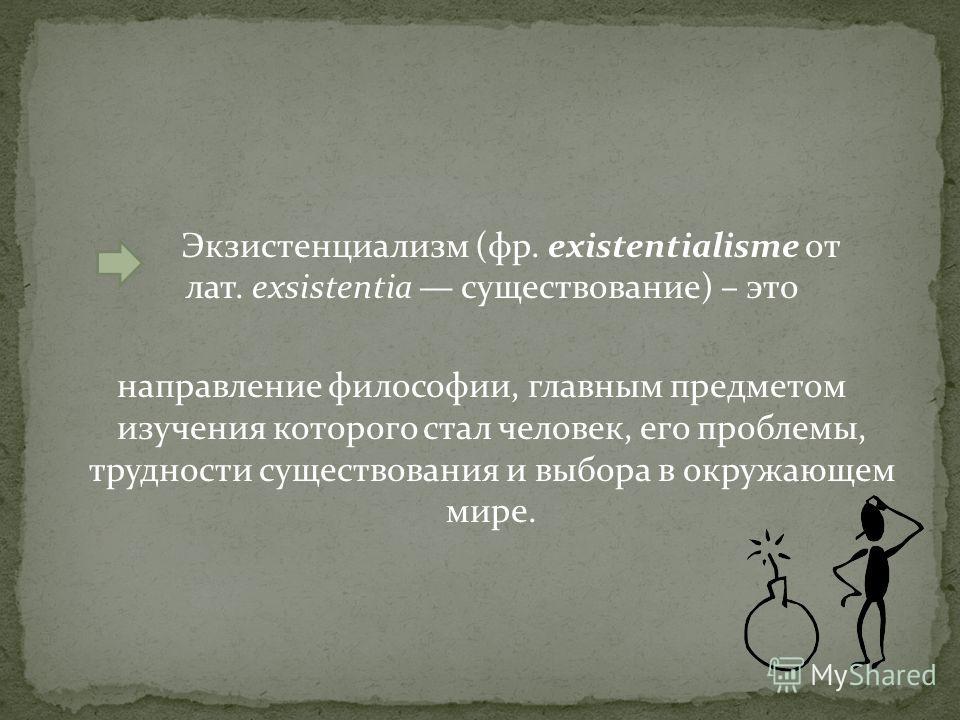 Экзистенциализм (фр. existentialisme от лат. exsistentia существование) – это направление философии, главным предметом изучения которого стал человек, его проблемы, трудности существования и выбора в окружающем мире.