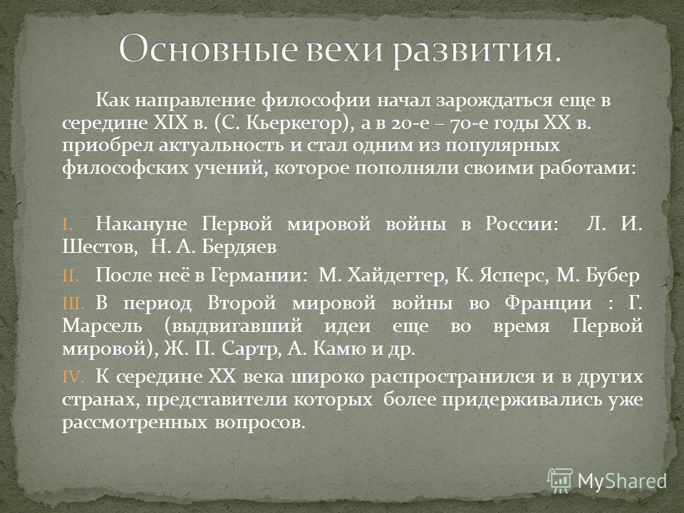 Как направление философии начал зарождаться еще в середине ХIХ в. (С. Кьеркегор), а в 20-е – 70-е годы ХХ в. приобрел актуальность и стал одним из популярных философских учений, которое пополняли своими работами: I. Накануне Первой мировой войны в Ро