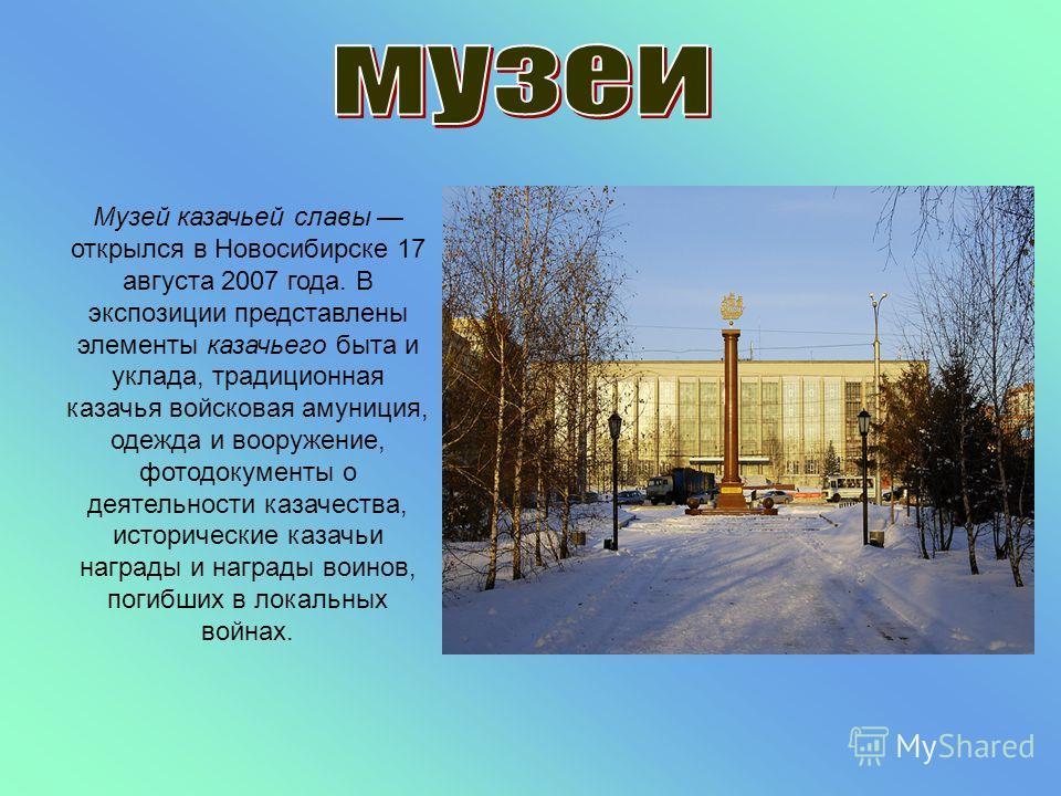 Музей казачьей славы открылся в Новосибирске 17 августа 2007 года. В экспозиции представлены элементы казачьего быта и уклада, традиционная казачья войсковая амуниция, одежда и вооружение, фотодокументы о деятельности казачества, исторические казачьи
