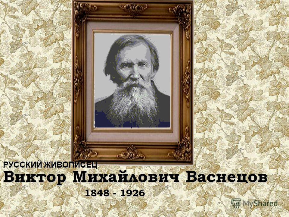 РУССКИЙ ЖИВОПИСЕЦ Виктор Михайлович Васнецов 1848 - 1926