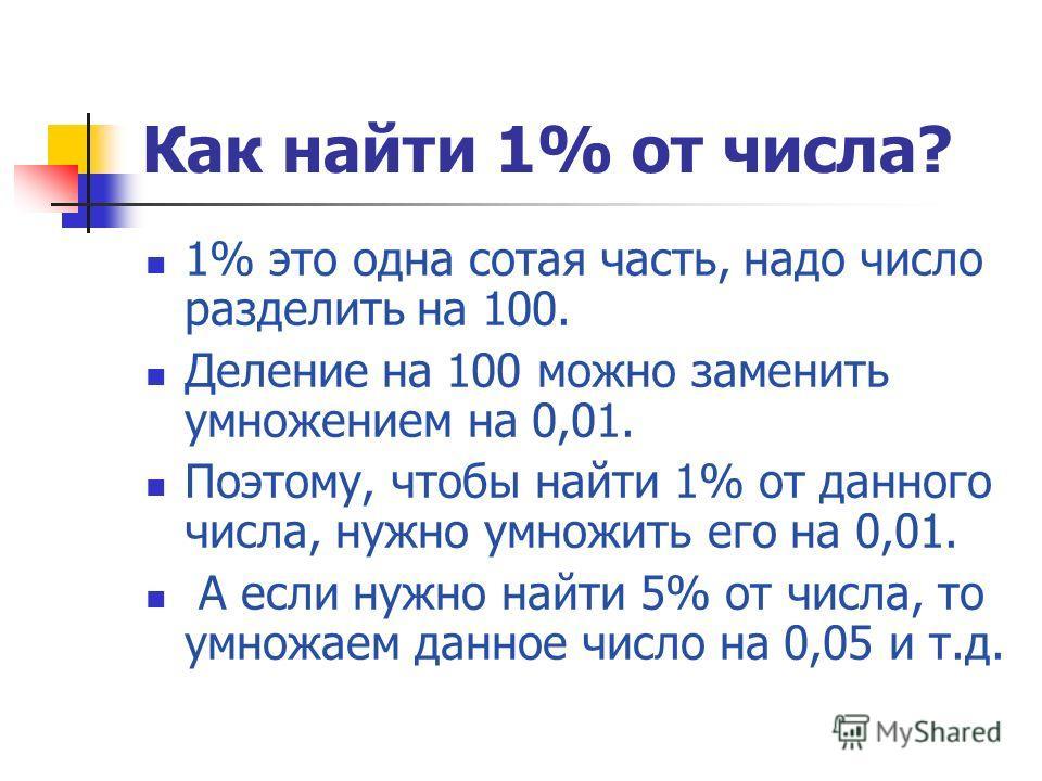 Как найти 1% от числа? 1% это одна сотая часть, надо число разделить на 100. Деление на 100 можно заменить умножением на 0,01. Поэтому, чтобы найти 1% от данного числа, нужно умножить его на 0,01. А если нужно найти 5% от числа, то умножаем данное чи
