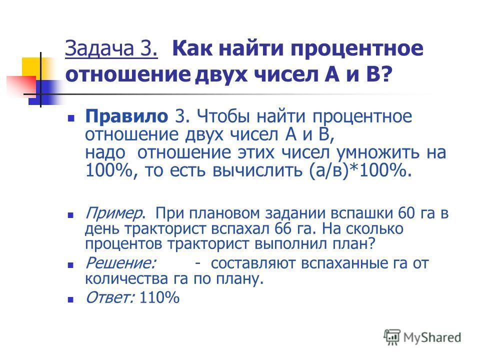 Задача 3. Как найти процентное отношение двух чисел А и В? Правило 3. Чтобы найти процентное отношение двух чисел А и В, надо отношение этих чисел умножить на 100%, то есть вычислить (а/в)*100%. Пример. При плановом задании вспашки 60 га в день тракт