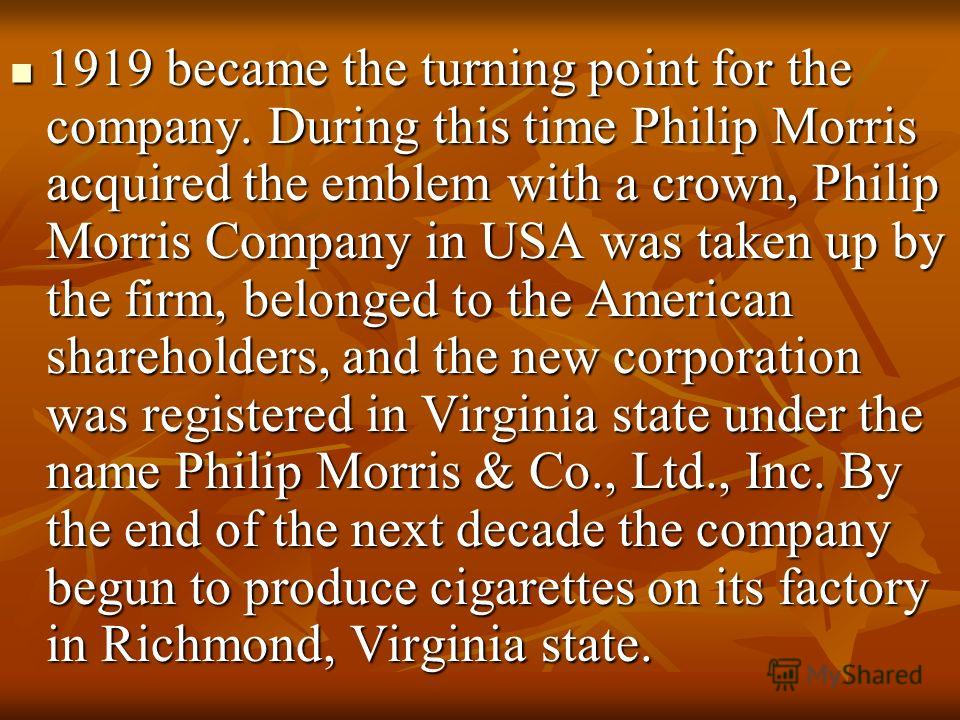 1919 became the turning point for the company. During this time Philip Morris acquired the emblem with a crown, Philip Morris Company in USA was taken up by the firm, belonged to the American shareholders, and the new corporation was registered in Vi