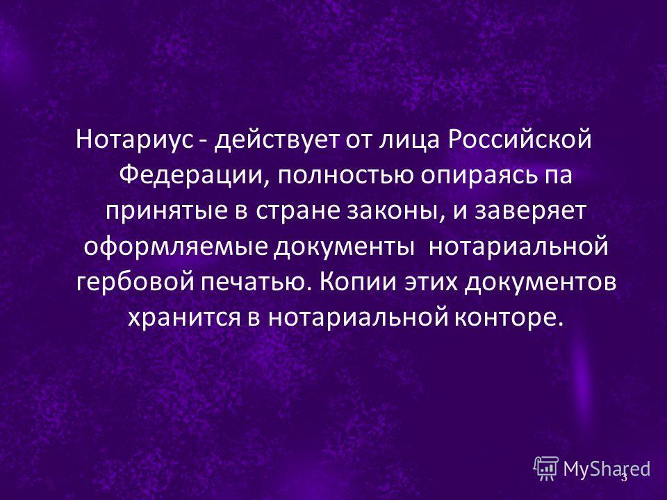 Нотариус - действует от лица Российской Федерации, полностью опираясь па принятые в стране законы, и заверяет оформляемые документы нотариальной гербовой печатью. Копии этих документов хранится в нотариальной конторе. 3
