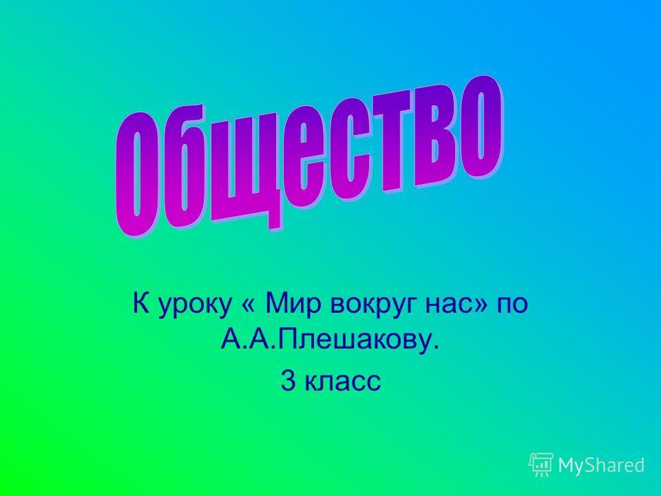 К уроку « Мир вокруг нас» по А.А.Плешакову. 3 класс