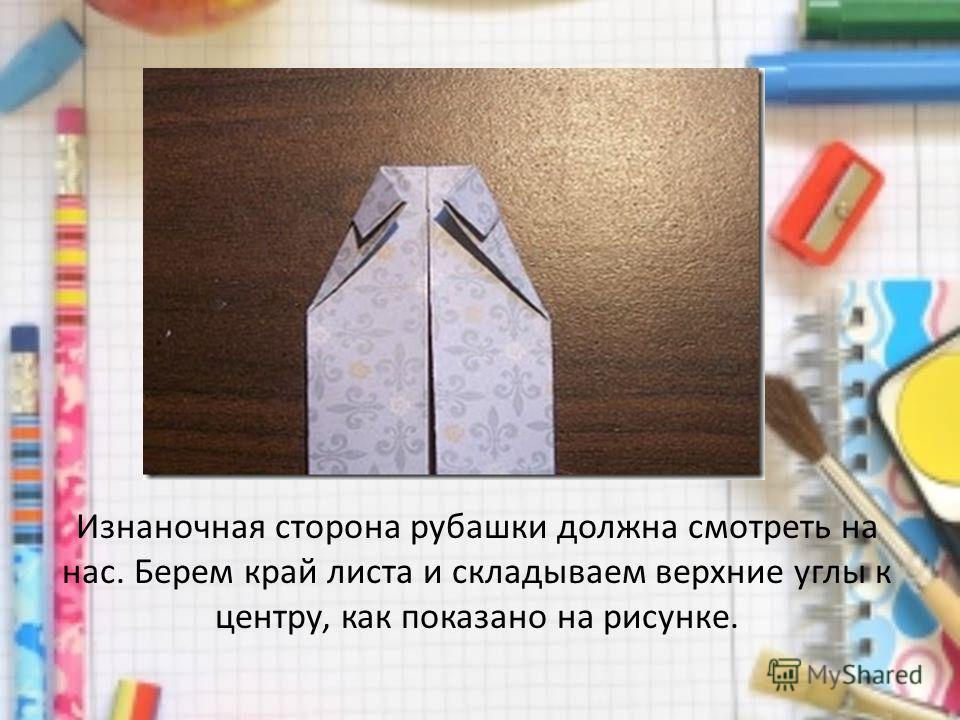 Изнаночная сторона рубашки должна смотреть на нас. Берем край листа и складываем верхние углы к центру, как показано на рисунке.