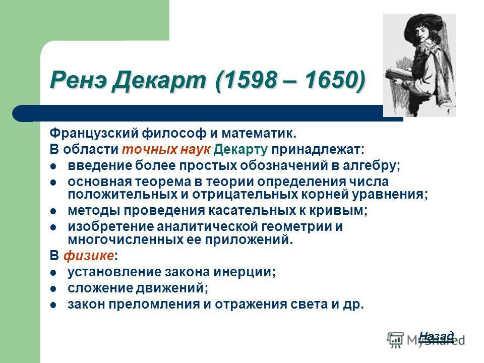 Ренэ Декарт (1598 – 1650) Французский философ и математик. В области точных наук Декарту принадлежат: введение более простых обозначений в алгебру; основная теорема в теории определения числа положительных и отрицательных корней уравнения; методы про