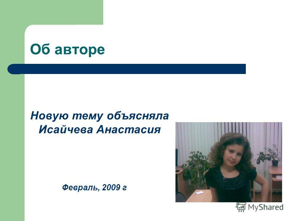 Об авторе Новую тему объясняла Исайчева Анастасия Февраль, 2009 г