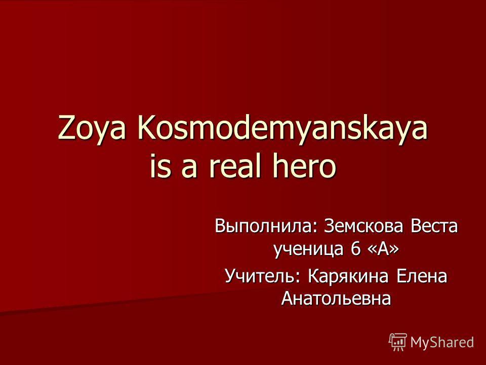 Zoya Kosmodemyanskaya is a real hero Выполнила: Земскова Веста ученица 6 «А» Учитель: Карякина Елена Анатольевна