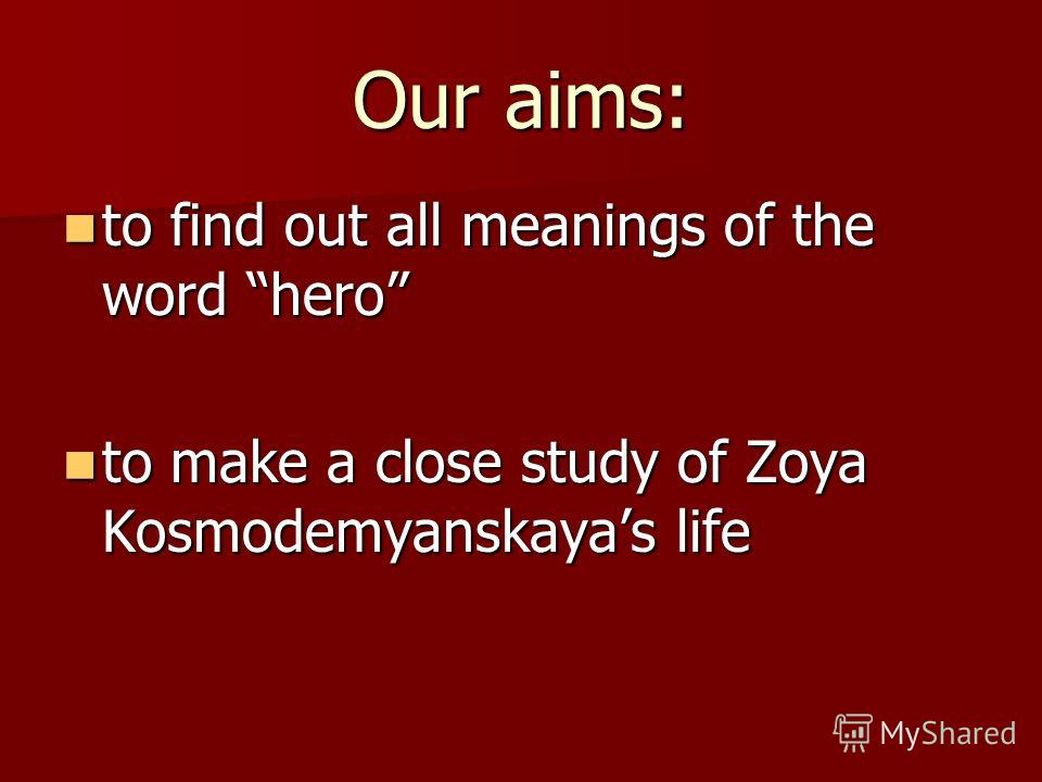 Our aims: to find out all meanings of the word hero to find out all meanings of the word hero to make a close study of Zoya Kosmodemyanskayas life to make a close study of Zoya Kosmodemyanskayas life