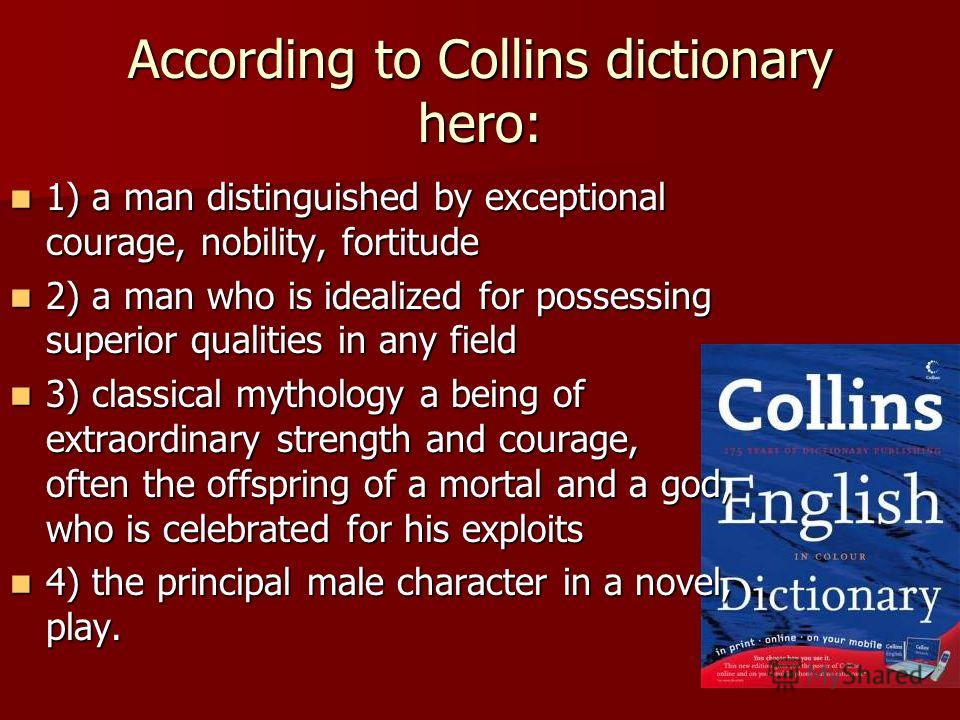 According to Collins dictionary hero: 1) a man distinguished by exceptional courage, nobility, fortitude 1) a man distinguished by exceptional courage, nobility, fortitude 2) a man who is idealized for possessing superior qualities in any field 2) a