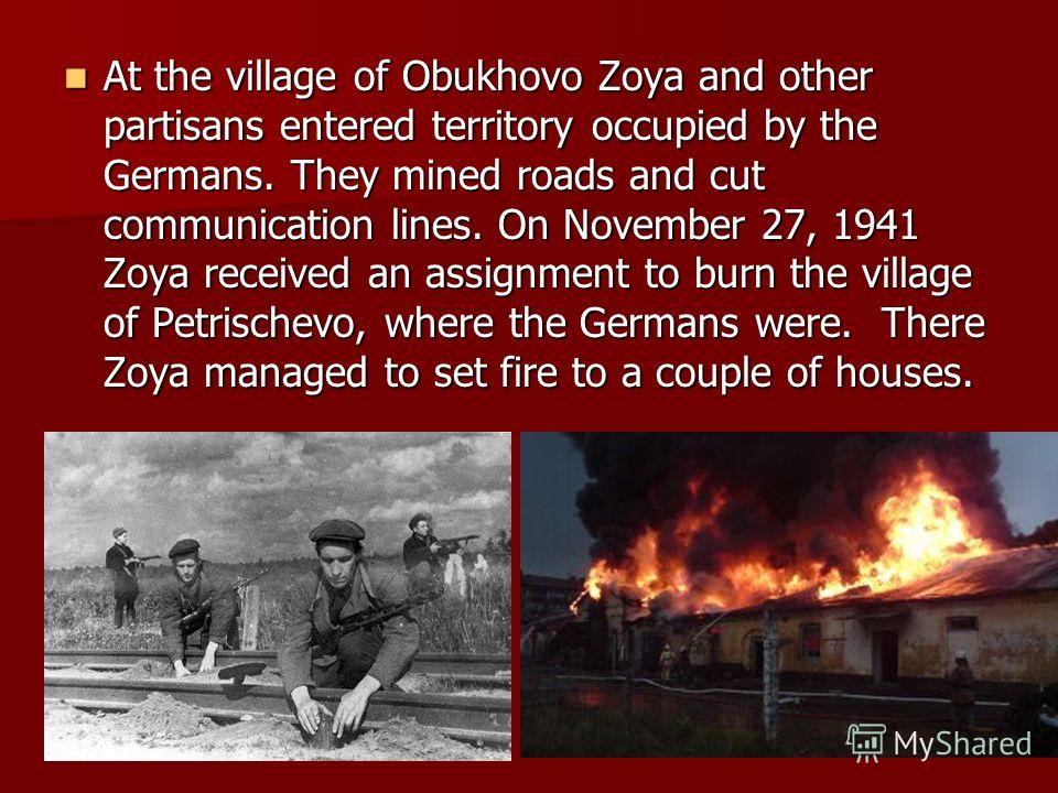 At the village of Obukhovo Zoya and other partisans entered territory occupied by the Germans. They mined roads and cut communication lines. On November 27, 1941 Zoya received an assignment to burn the village of Petrischevo, where the Germans were.