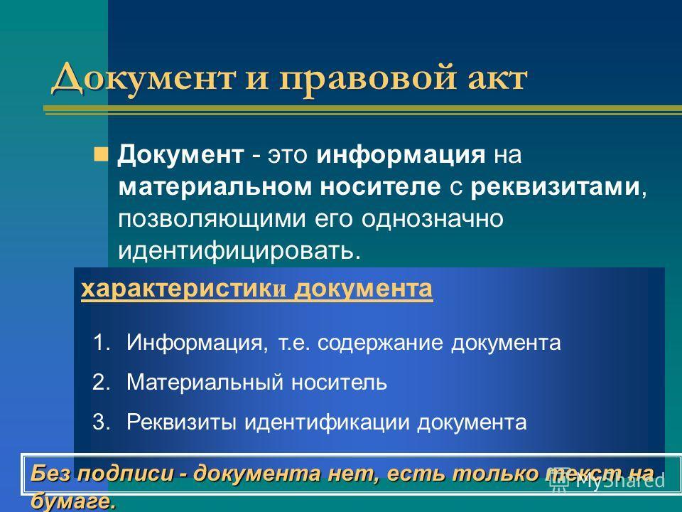Документ и правовой акт Документ - это информация на материальном носителе с реквизитами, позволяющими его однозначно идентифицировать. характеристик и документа 1.Информация, т.е. содержание документа 2.Материальный носитель 3.Реквизиты идентификаци