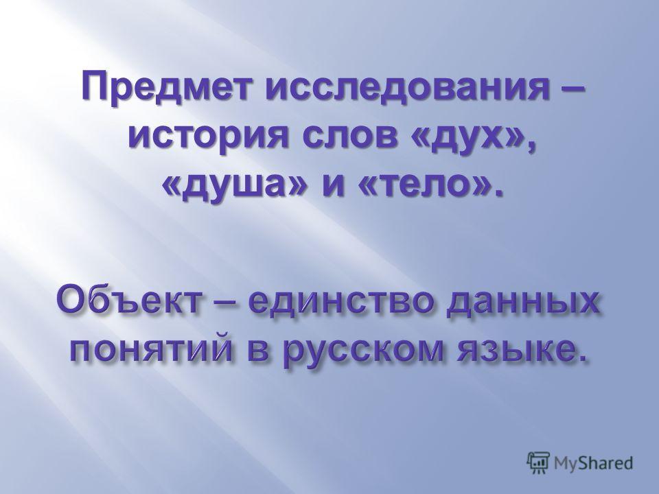 Предмет исследования – история слов « дух », « душа » и « тело ».