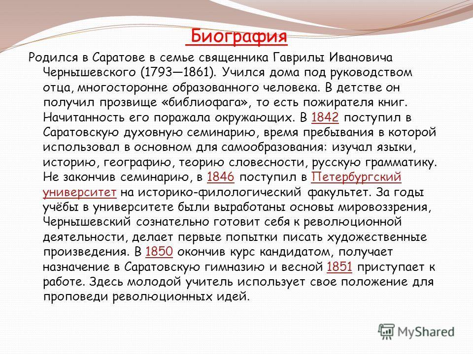 Биография Родился в Саратове в семье священника Гаврилы Ивановича Чернышевского (17931861). Учился дома под руководством отца, многосторонне образованного человека. В детстве он получил прозвище «библиофага», то есть пожирателя книг. Начитанность его