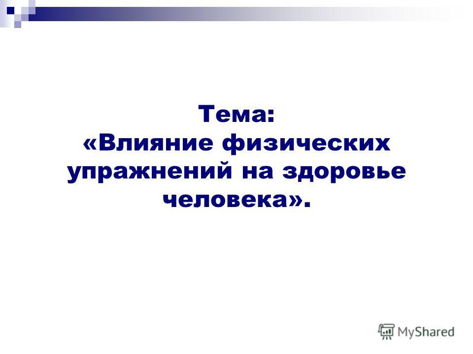Тема: «Влияние физических упражнений на здоровье человека».