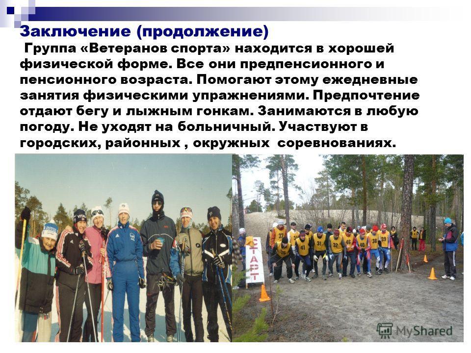 Заключение (продолжение) Группа «Ветеранов спорта» находится в хорошей физической форме. Все они предпенсионного и пенсионного возраста. Помогают этому ежедневные занятия физическими упражнениями. Предпочтение отдают бегу и лыжным гонкам. Занимаются