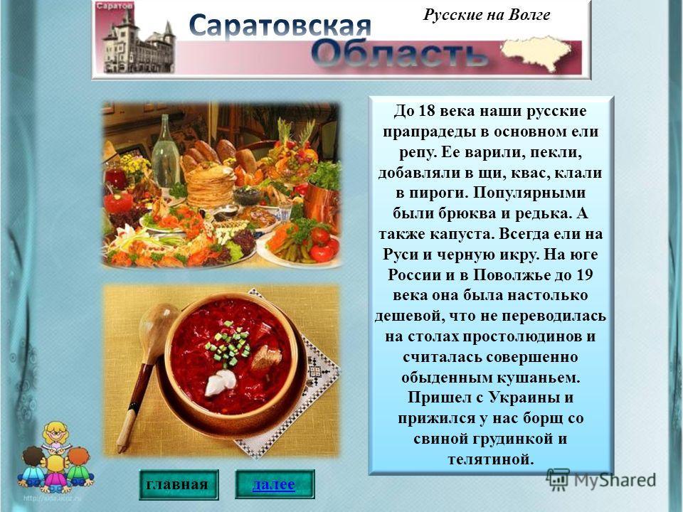 До 18 века наши русские прапрадеды в основном ели репу. Ее варили, пекли, добавляли в щи, квас, клали в пироги. Популярными были брюква и редька. А также капуста. Всегда ели на Руси и черную икру. На юге России и в Поволжье до 19 века она была настол