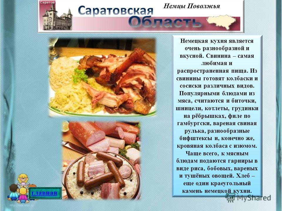 Немцы Поволжья Немецкая кухня является очень разнообразной и вкусной. Свинина – самая любимая и распространенная пища. Из свинины готовят колбаски и сосиски различных видов. Популярными блюдами из мяса, считаются и биточки, шницели, котлеты, грудинки