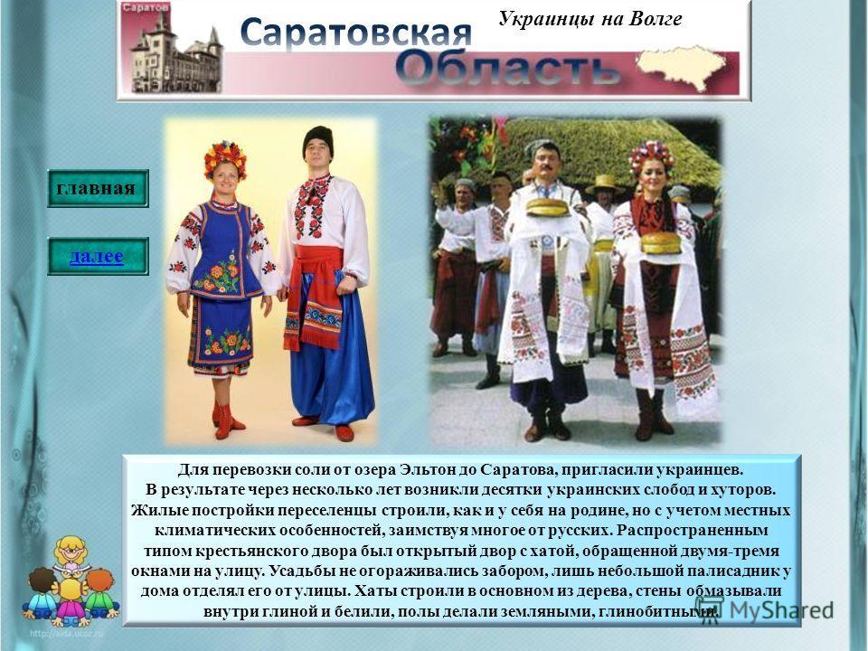 Украинцы на Волге Для перевозки соли от озера Эльтон до Саратова, пригласили украинцев. В результате через несколько лет возникли десятки украинских слобод и хуторов. Жилые постройки переселенцы строили, как и у себя на родине, но с учетом местных кл