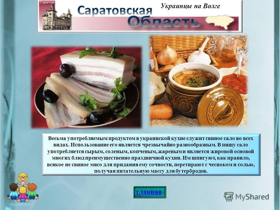 Украинцы на Волге Весьма употребляемым продуктом в украинской кухне служит свиное сало во всех видах. Использование его является чрезвычайно разнообразным. В пищу сало употребляется сырым, соленым, копченым, жареным и является жировой основой многих