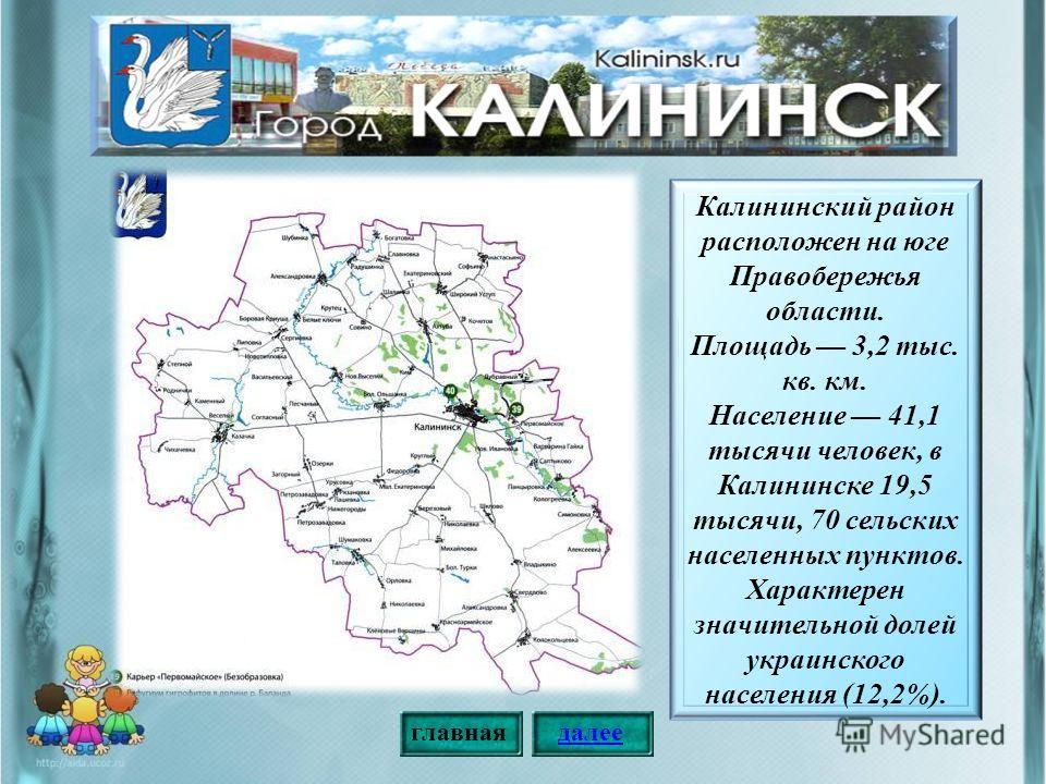 Калининский район расположен на юге Правобережья области. Площадь 3,2 тыс. кв. км. Население 41,1 тысячи человек, в Калининске 19,5 тысячи, 70 сельских населенных пунктов. Характерен значительной долей украинского населения (12,2%). главнаядалее