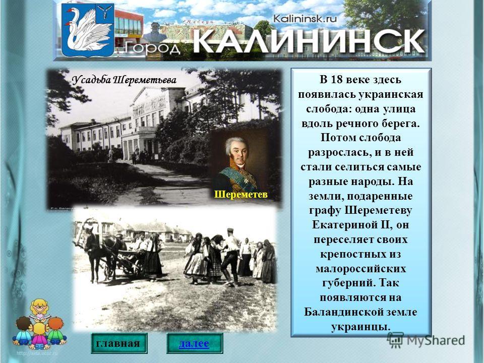 В 18 веке здесь появилась украинская слобода: одна улица вдоль речного берега. Потом слобода разрослась, и в ней стали селиться самые разные народы. На земли, подаренные графу Шереметеву Екатериной II, он переселяет своих крепостных из малороссийских