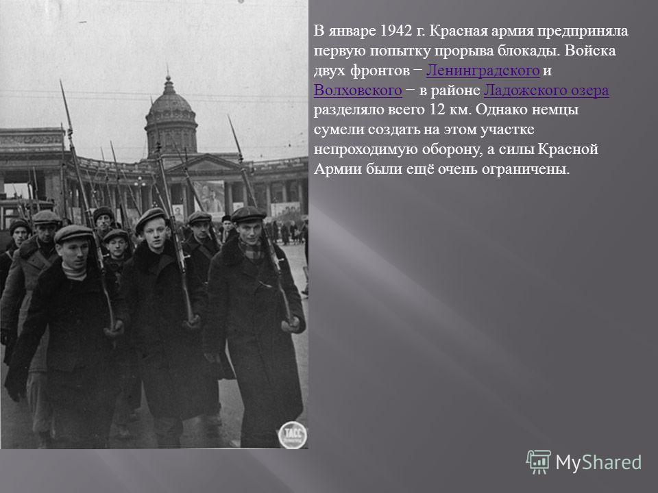 В январе 1942 г. Красная армия предприняла первую попытку прорыва блокады. Войска двух фронтов Ленинградского и Волховского в районе Ладожского озера разделяло всего 12 км. Однако немцы сумели создать на этом участке непроходимую оборону, а силы Крас