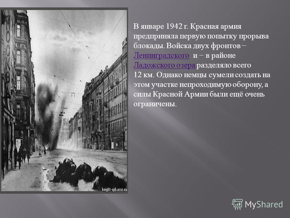 В январе 1942 г. Красная армия предприняла первую попытку прорыва блокады. Войска двух фронтов Ленинградского и в районе Ладожского озера разделяло всего 12 км. Однако немцы сумели создать на этом участке непроходимую оборону, а силы Красной Армии бы