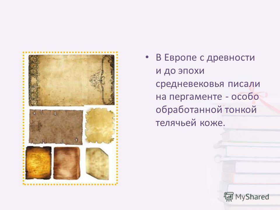 В Европе с древности и до эпохи средневековья писали на пергаменте - особо обработанной тонкой телячьей коже.